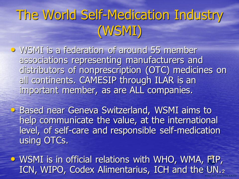 2 The World Self-Medication Industry (WSMI) WSMI is a federation of around 55 member associations representing manufacturers and distributors of nonpr