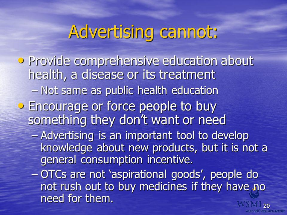 20 Advertising cannot: Provide comprehensive education about health, a disease or its treatment Provide comprehensive education about health, a diseas