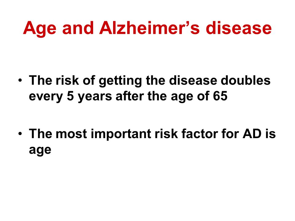 Age and Alzheimers disease The risk of getting the disease doubles every 5 years after the age of 65 The most important risk factor for AD is age