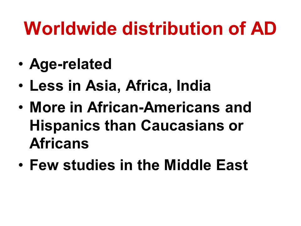 Worldwide distribution of AD Age-related Less in Asia, Africa, India More in African-Americans and Hispanics than Caucasians or Africans Few studies in the Middle East
