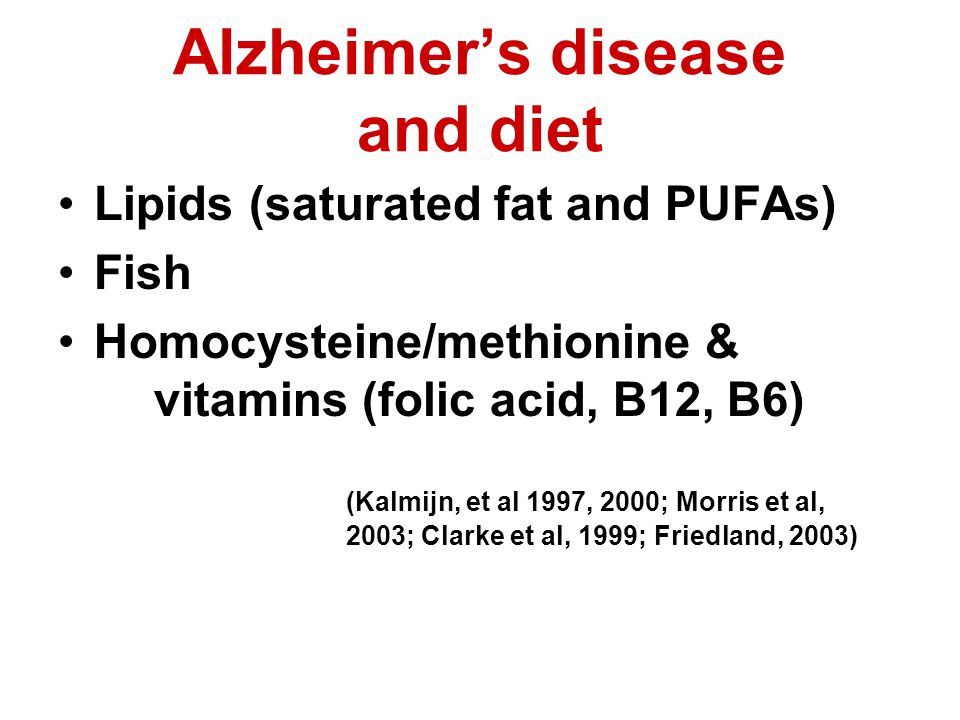 Alzheimers disease and diet Lipids (saturated fat and PUFAs) Fish Homocysteine/methionine & vitamins (folic acid, B12, B6) (Kalmijn, et al 1997, 2000; Morris et al, 2003; Clarke et al, 1999; Friedland, 2003)