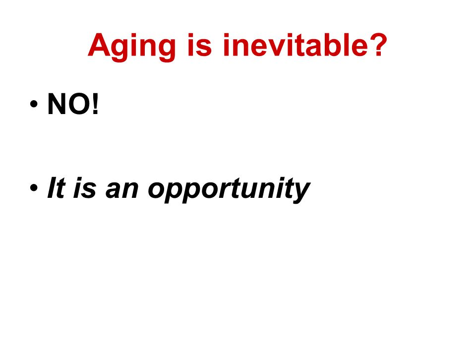 Aging is inevitable NO! It is an opportunity