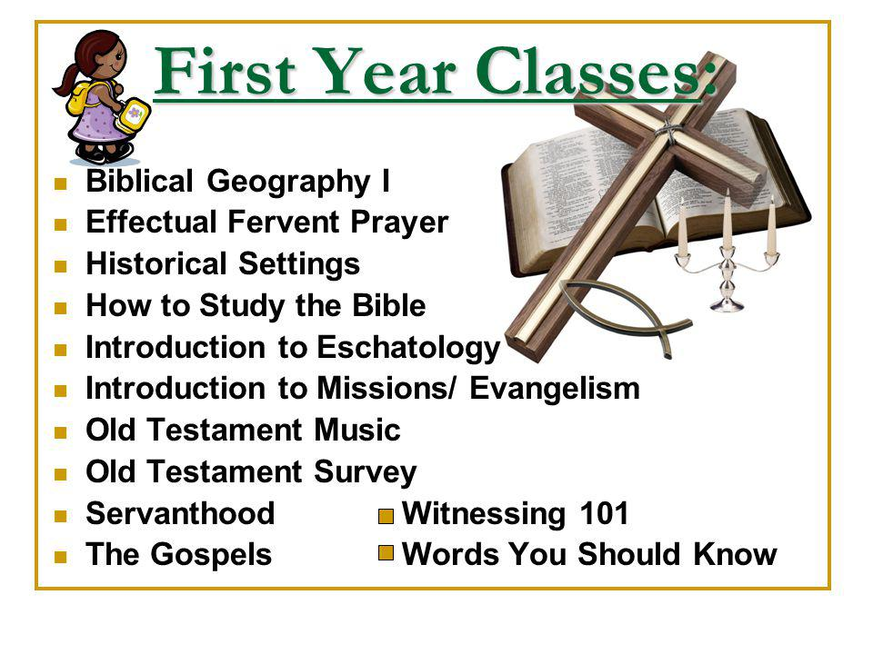 First Year Classes: Biblical Geography I Effectual Fervent Prayer Historical Settings How to Study the Bible Introduction to Eschatology Introduction to Missions/ Evangelism Old Testament Music Old Testament Survey ServanthoodWitnessing 101 The Gospels Words You Should Know