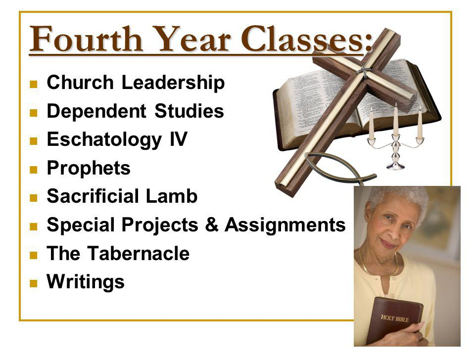 Fourth Year Classes: Church Leadership Dependent Studies Eschatology IV Prophets Sacrificial Lamb Special Projects & Assignments The Tabernacle Writin
