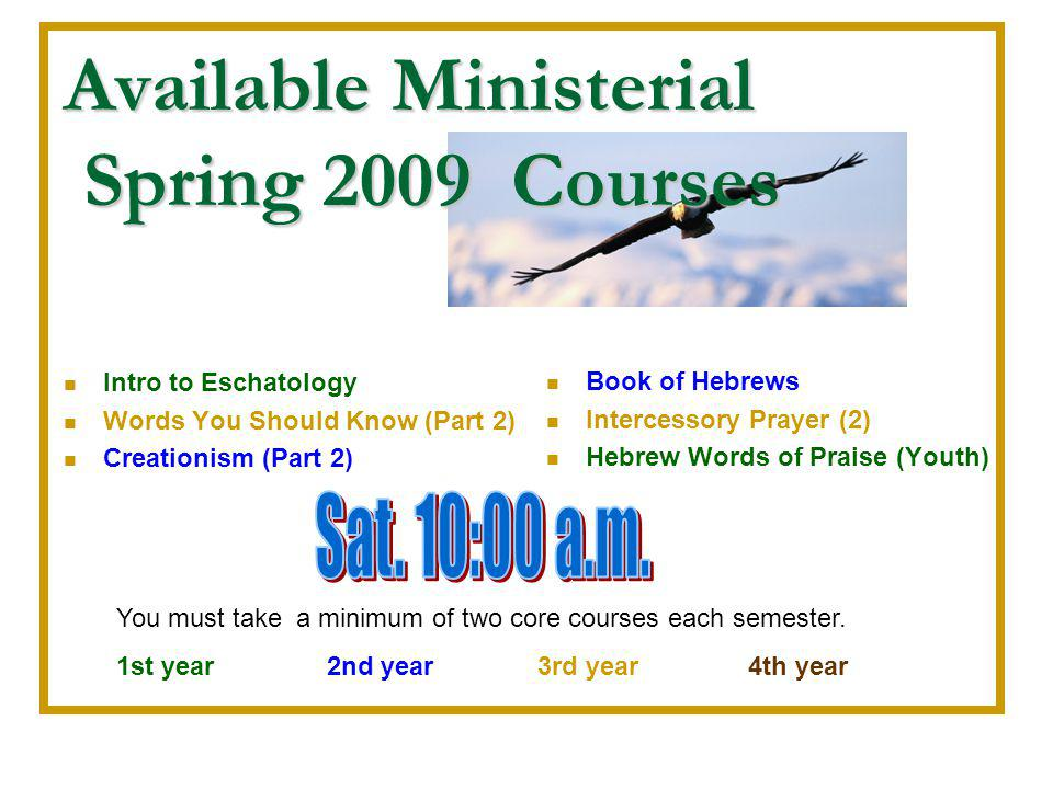 Available Ministerial Spring 2009 Courses Intro to Eschatology Words You Should Know (Part 2) Creationism (Part 2) Book of Hebrews Intercessory Prayer