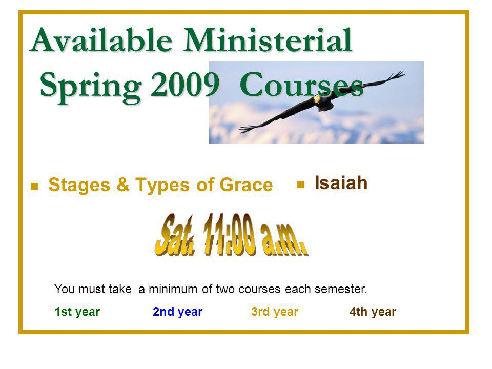 Available Ministerial Spring 2009 Courses Stages & Types of Grace Isaiah You must take a minimum of two courses each semester. 1st year 2nd year3rd ye