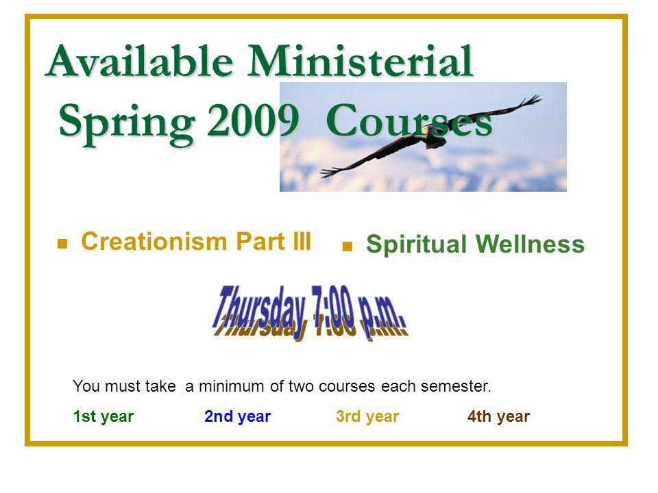 Available Ministerial Spring 2009 Courses Creationism Part III Spiritual Wellness You must take a minimum of two courses each semester.