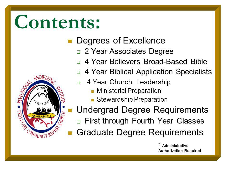 Contents: Degrees of Excellence 2 Year Associates Degree 4 Year Believers Broad-Based Bible 4 Year Biblical Application Specialists 4 Year Church Leadership Ministerial Preparation Stewardship Preparation Undergrad Degree Requirements First through Fourth Year Classes Graduate Degree Requirements * Administrative Authorization Required