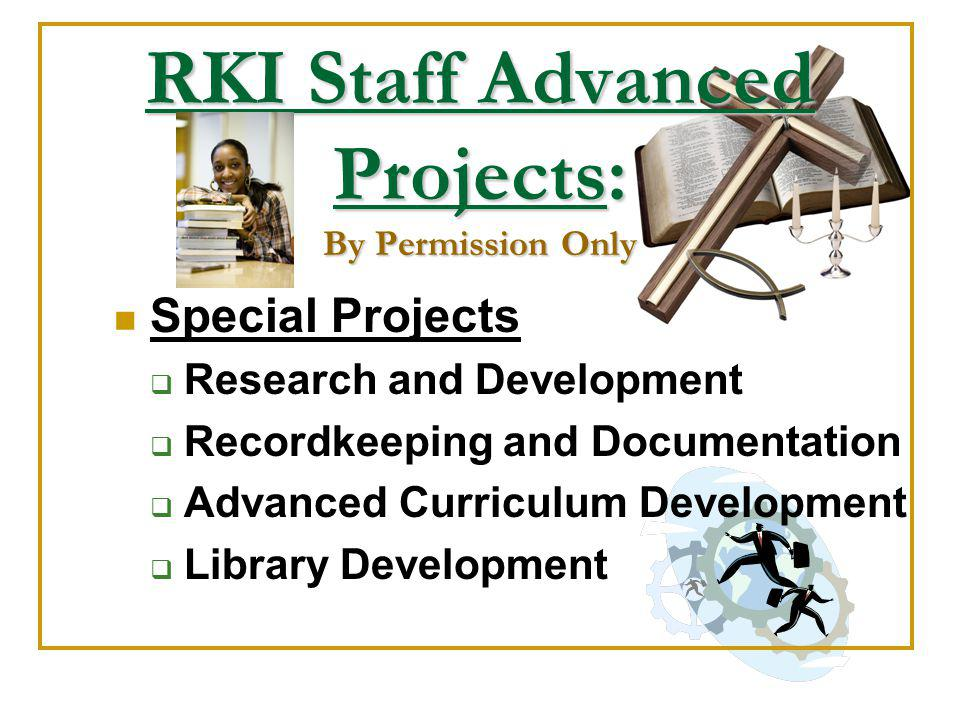 RKI Staff Advanced Projects: By Permission Only Special Projects Research and Development Recordkeeping and Documentation Advanced Curriculum Development Library Development
