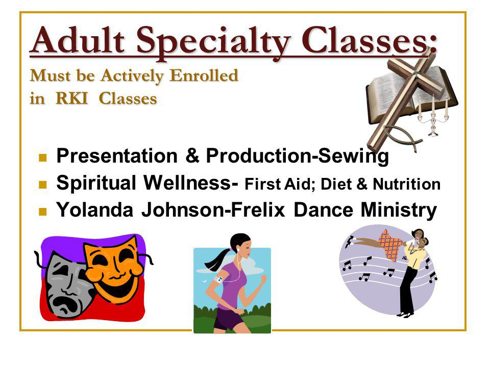 Adult Specialty Classes: Must be Actively Enrolled in RKI Classes Presentation & Production-Sewing Spiritual Wellness- First Aid; Diet & Nutrition Yolanda Johnson-Frelix Dance Ministry