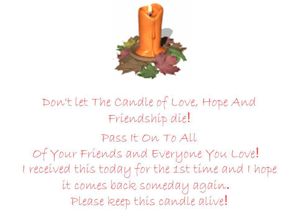 This candle was lit on the 15th of September, 1998. Someone who loves you has helped Keep it alive by sending it to you.