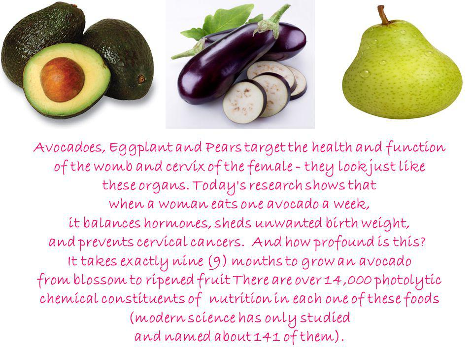 Avocadoes, Eggplant and Pears target the health and function of the womb and cervix of the female - they look just like these organs.