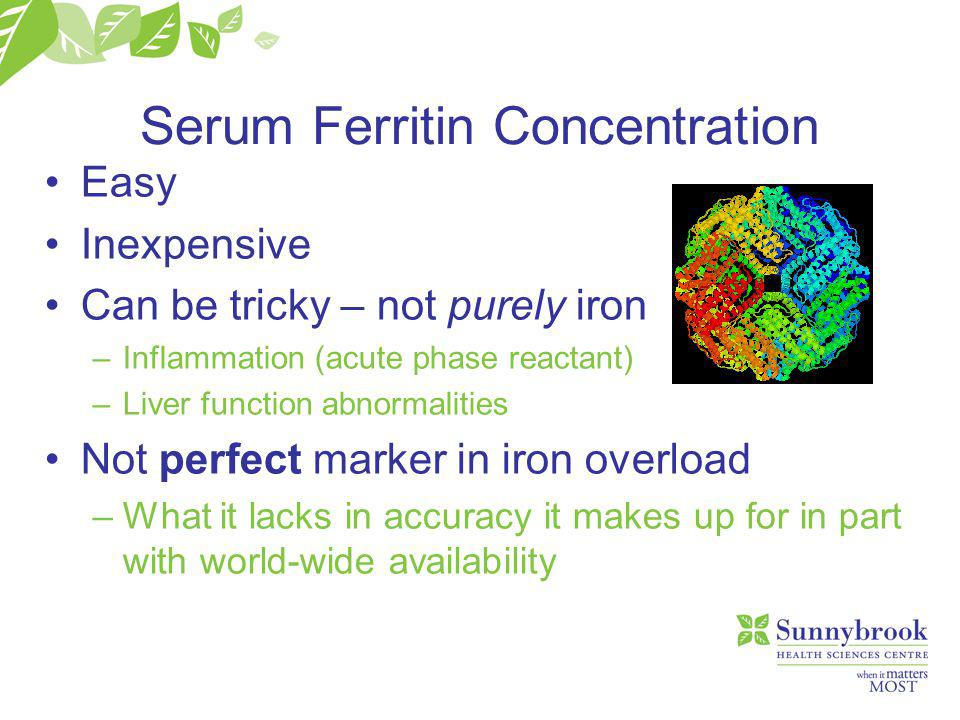 Serum Ferritin Concentration Easy Inexpensive Can be tricky – not purely iron –Inflammation (acute phase reactant) –Liver function abnormalities Not perfect marker in iron overload –What it lacks in accuracy it makes up for in part with world-wide availability