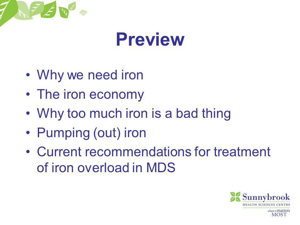 Preview Why we need iron The iron economy Why too much iron is a bad thing Pumping (out) iron Current recommendations for treatment of iron overload in MDS