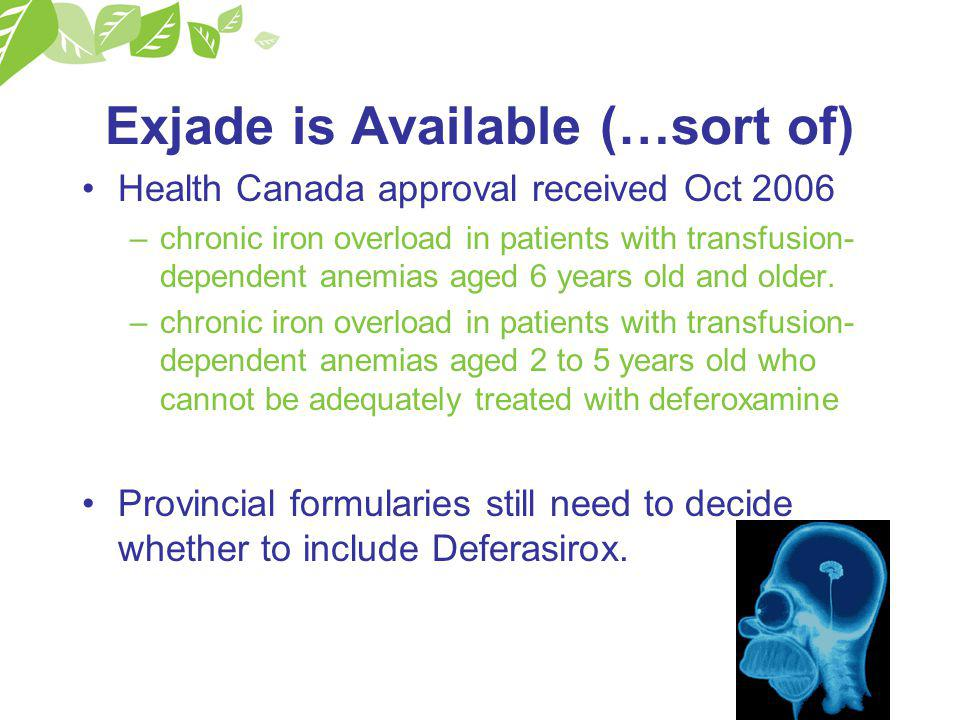 Exjade is Available (…sort of) Health Canada approval received Oct 2006 –chronic iron overload in patients with transfusion- dependent anemias aged 6 years old and older.