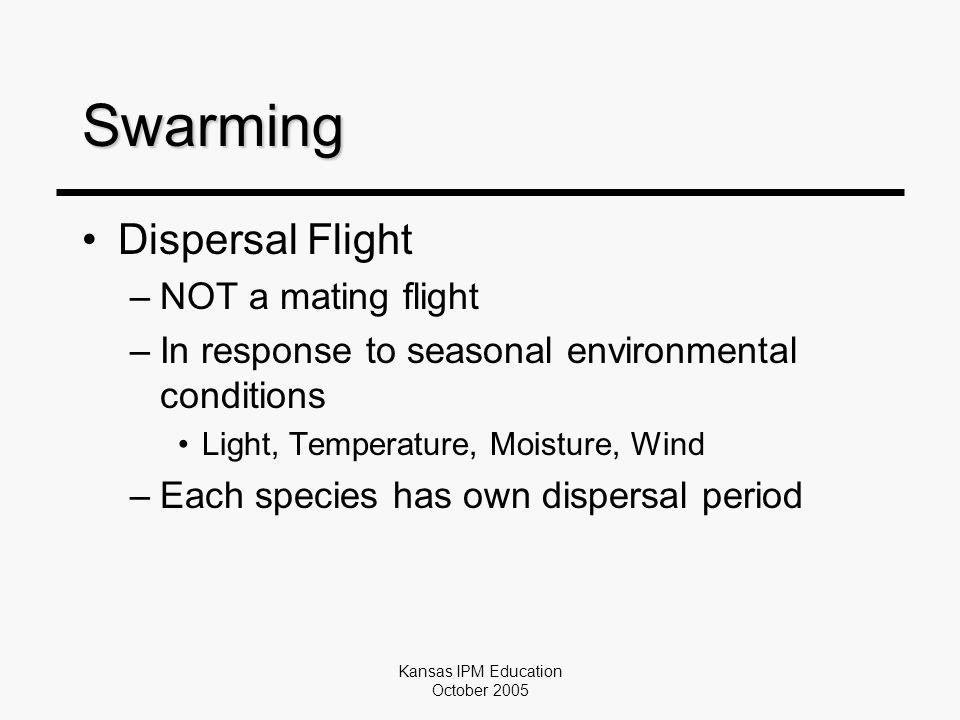 Kansas IPM Education October 2005 Swarming Dispersal Flight –NOT a mating flight –In response to seasonal environmental conditions Light, Temperature, Moisture, Wind –Each species has own dispersal period