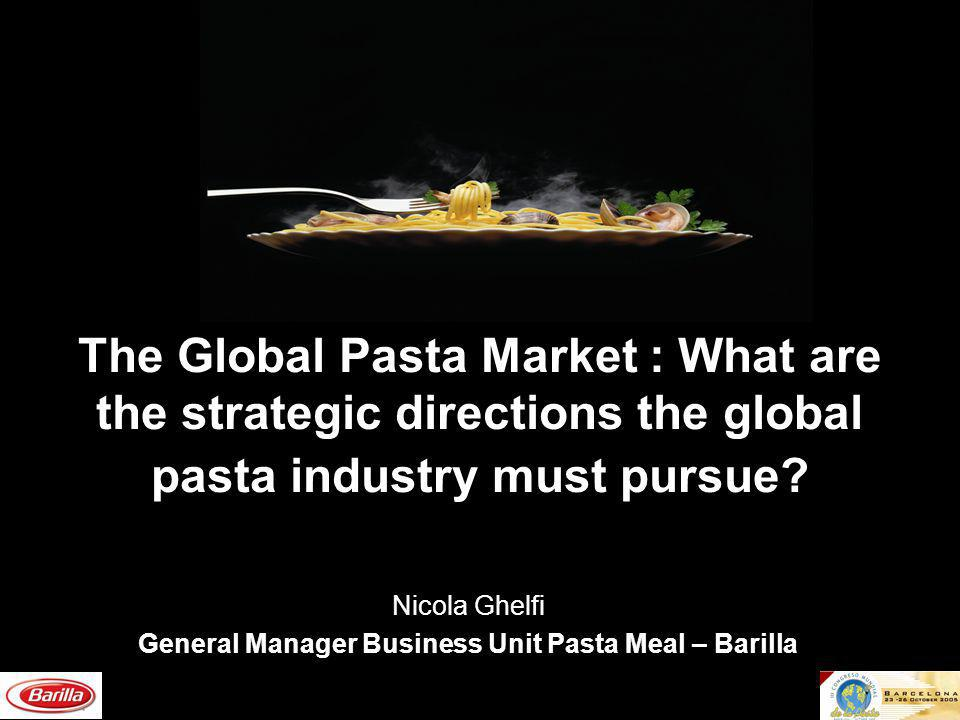 The Global Pasta Market : What are the strategic directions the global pasta industry must pursue? Nicola Ghelfi General Manager Business Unit Pasta M