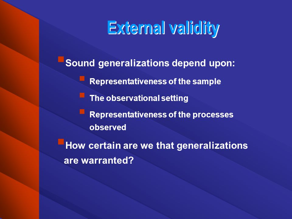 External validity Sound generalizations depend upon: Representativeness of the sample The observational setting Representativeness of the processes observed How certain are we that generalizations are warranted?