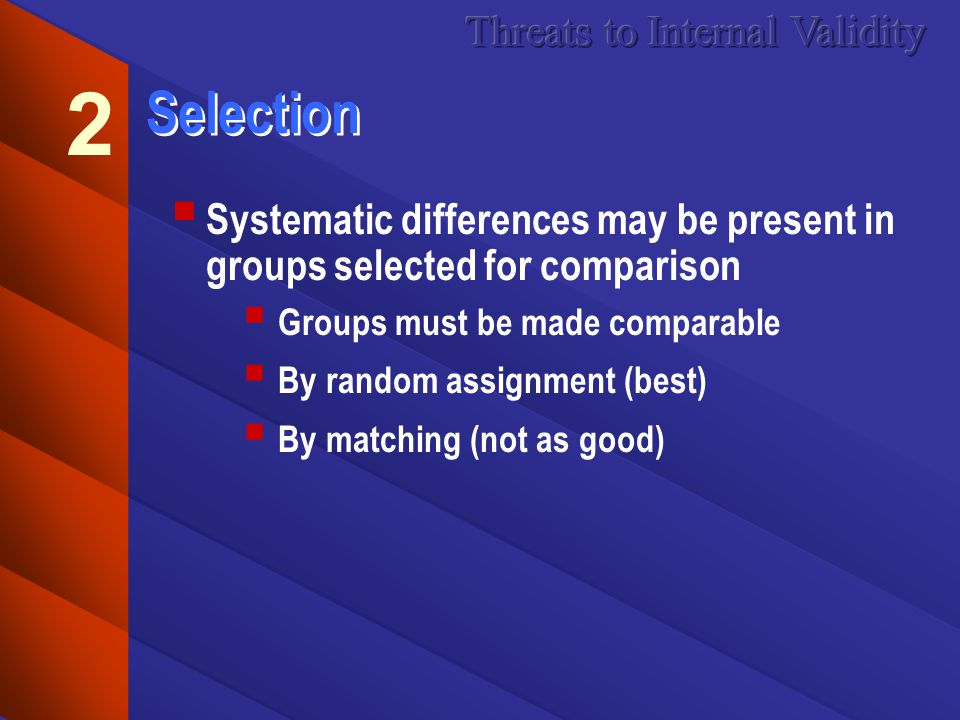 Selection Systematic differences may be present in groups selected for comparison Groups must be made comparable By random assignment (best) By matching (not as good) 2