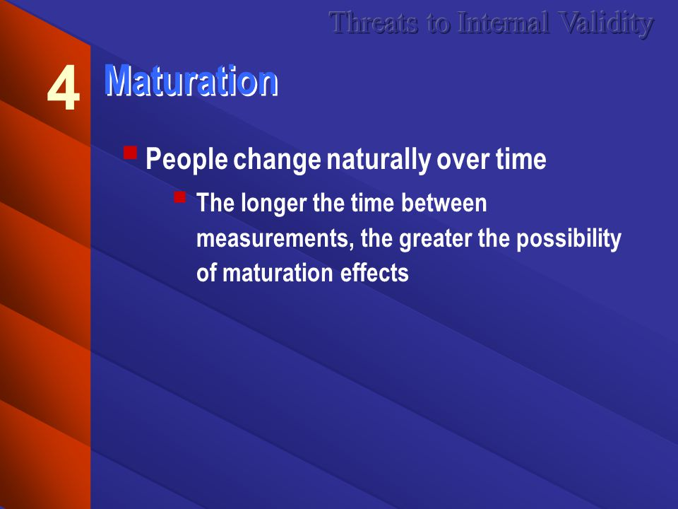 Maturation People change naturally over time The longer the time between measurements, the greater the possibility of maturation effects 4
