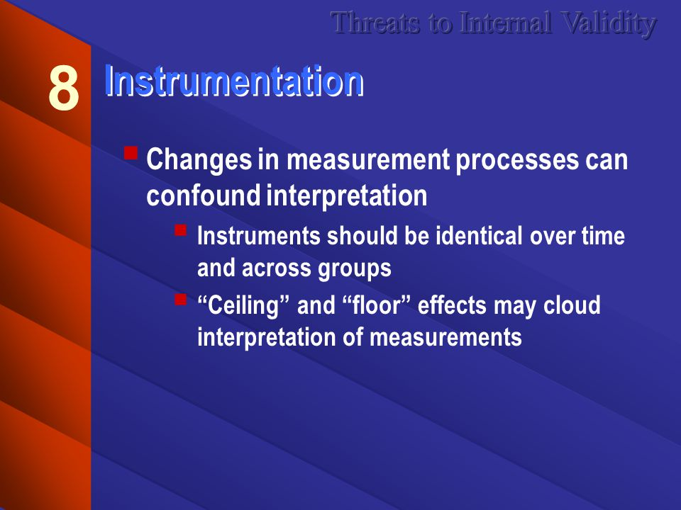 Instrumentation Changes in measurement processes can confound interpretation Instruments should be identical over time and across groups Ceiling and floor effects may cloud interpretation of measurements 8