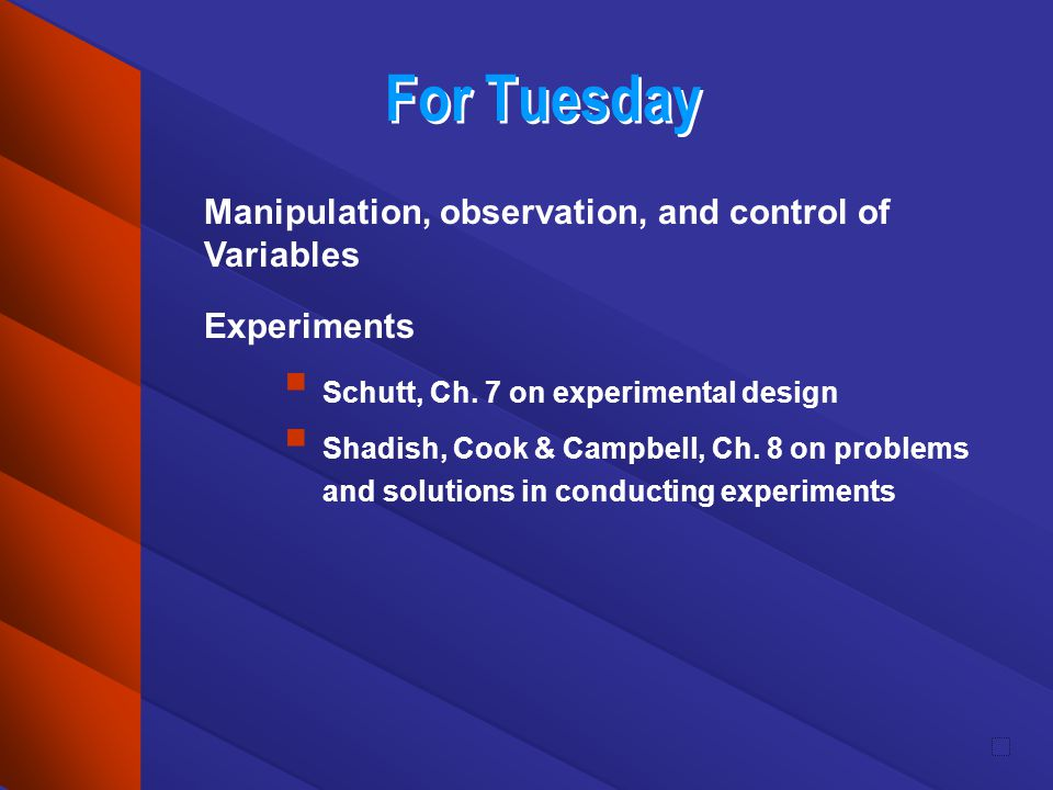 For Tuesday Manipulation, observation, and control of Variables Experiments Schutt, Ch.