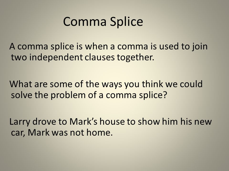 Comma Splice A comma splice is when a comma is used to join two independent clauses together.