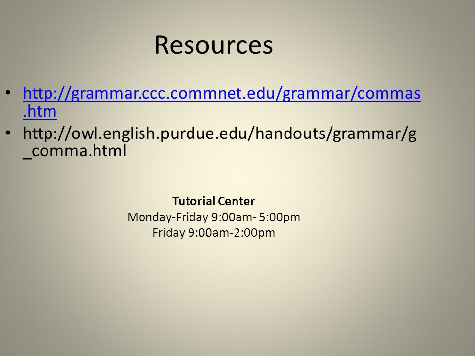 Resources http://grammar.ccc.commnet.edu/grammar/commas.htm http://grammar.ccc.commnet.edu/grammar/commas.htm http://owl.english.purdue.edu/handouts/grammar/g _comma.html Tutorial Center Monday-Friday 9:00am- 5:00pm Friday 9:00am-2:00pm
