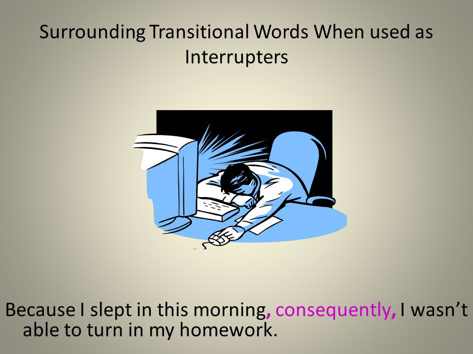 Surrounding Transitional Words When used as Interrupters Because I slept in this morning, consequently, I wasnt able to turn in my homework.