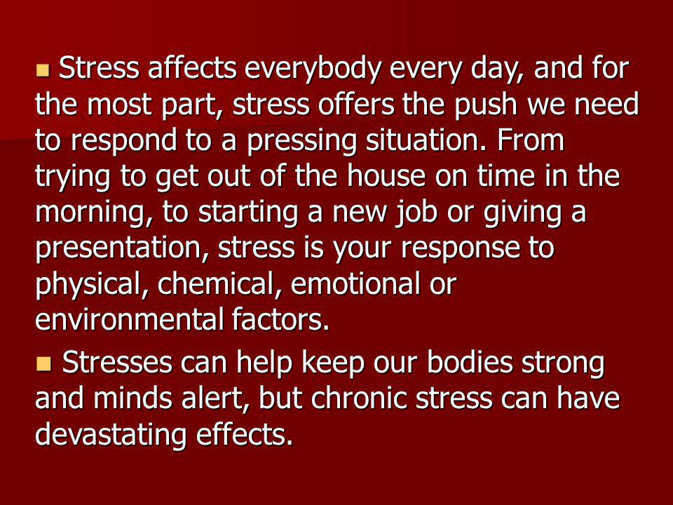 Stress affects everybody every day, and for the most part, stress offers the push we need to respond to a pressing situation. From trying to get out o