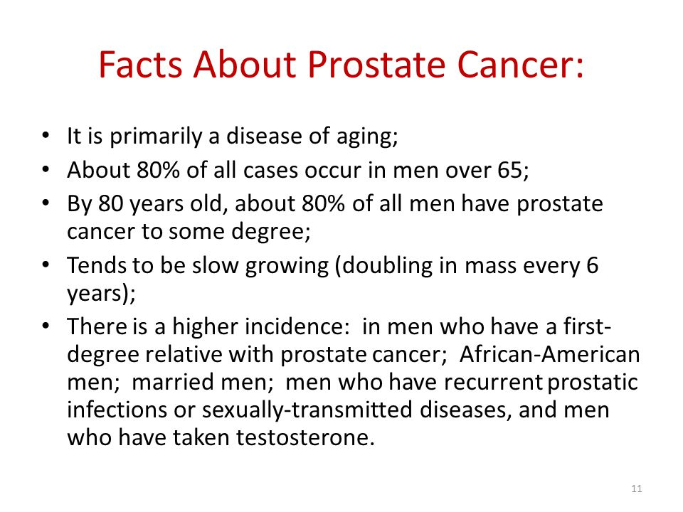 Facts About Prostate Cancer: It is primarily a disease of aging; About 80% of all cases occur in men over 65; By 80 years old, about 80% of all men have prostate cancer to some degree; Tends to be slow growing (doubling in mass every 6 years); There is a higher incidence: in men who have a first- degree relative with prostate cancer; African-American men; married men; men who have recurrent prostatic infections or sexually-transmitted diseases, and men who have taken testosterone.