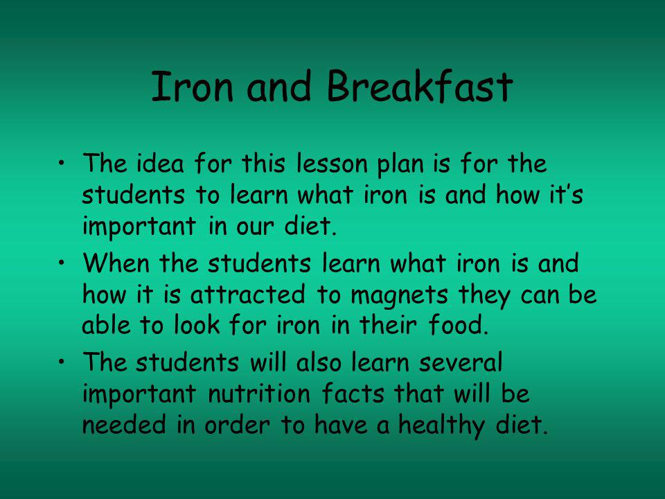 Iron and Breakfast The idea for this lesson plan is for the students to learn what iron is and how its important in our diet.