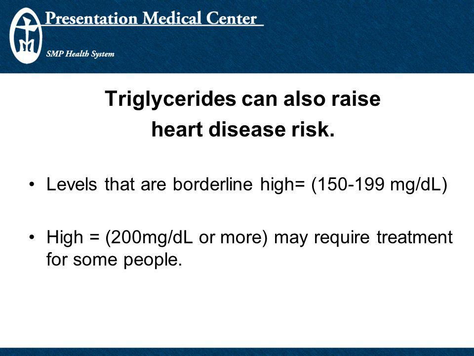 Triglycerides can also raise heart disease risk. Levels that are borderline high= (150-199 mg/dL) High = (200mg/dL or more) may require treatment for