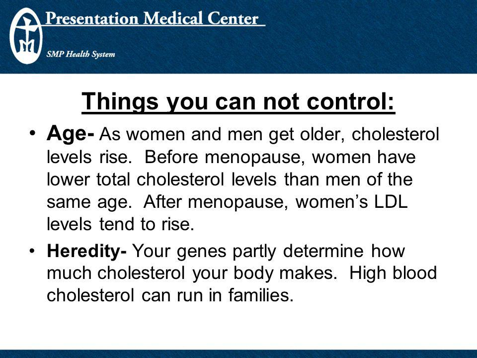 Things you can not control: Age- As women and men get older, cholesterol levels rise. Before menopause, women have lower total cholesterol levels than