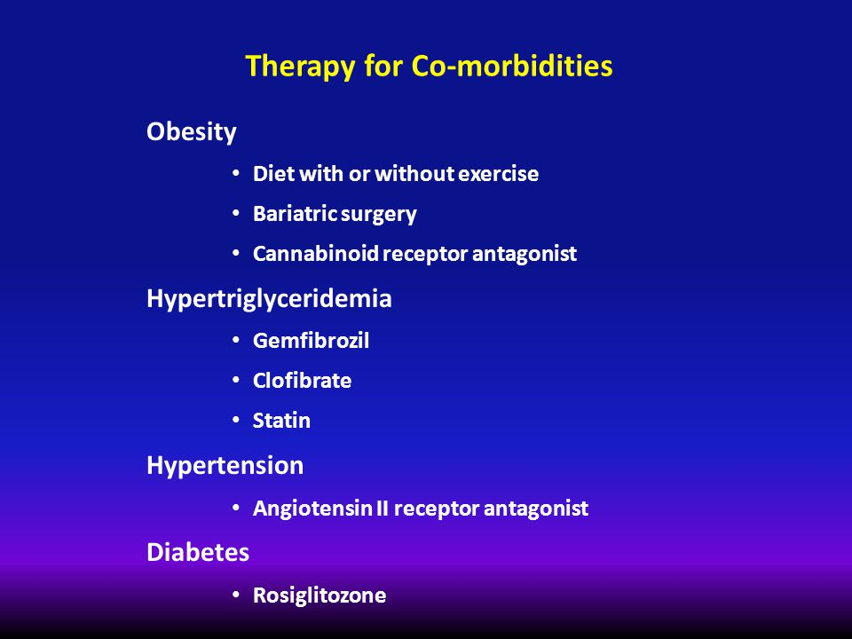 Therapy for Co-morbidities Obesity Diet with or without exercise Bariatric surgery Cannabinoid receptor antagonist Hypertriglyceridemia Gemfibrozil Cl
