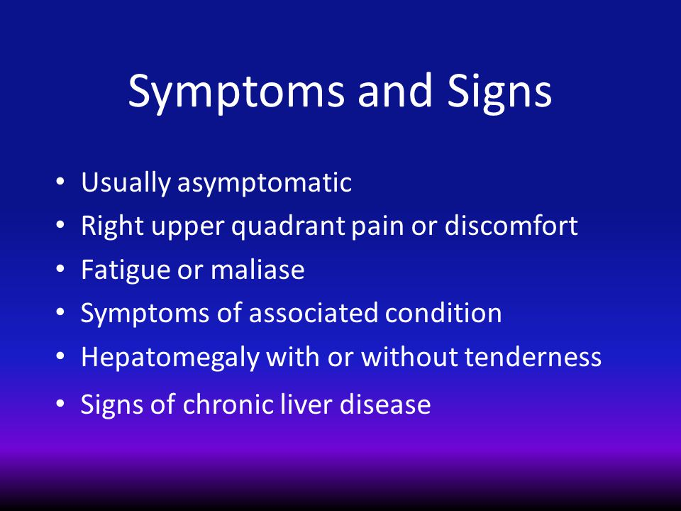Symptoms and Signs Usually asymptomatic Right upper quadrant pain or discomfort Fatigue or maliase Symptoms of associated condition Hepatomegaly with