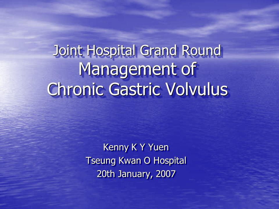 Joint Hospital Grand Round Management of Chronic Gastric Volvulus Kenny K Y Yuen Tseung Kwan O Hospital 20th January, 2007 Kenny K Y Yuen Tseung Kwan O Hospital 20th January, 2007