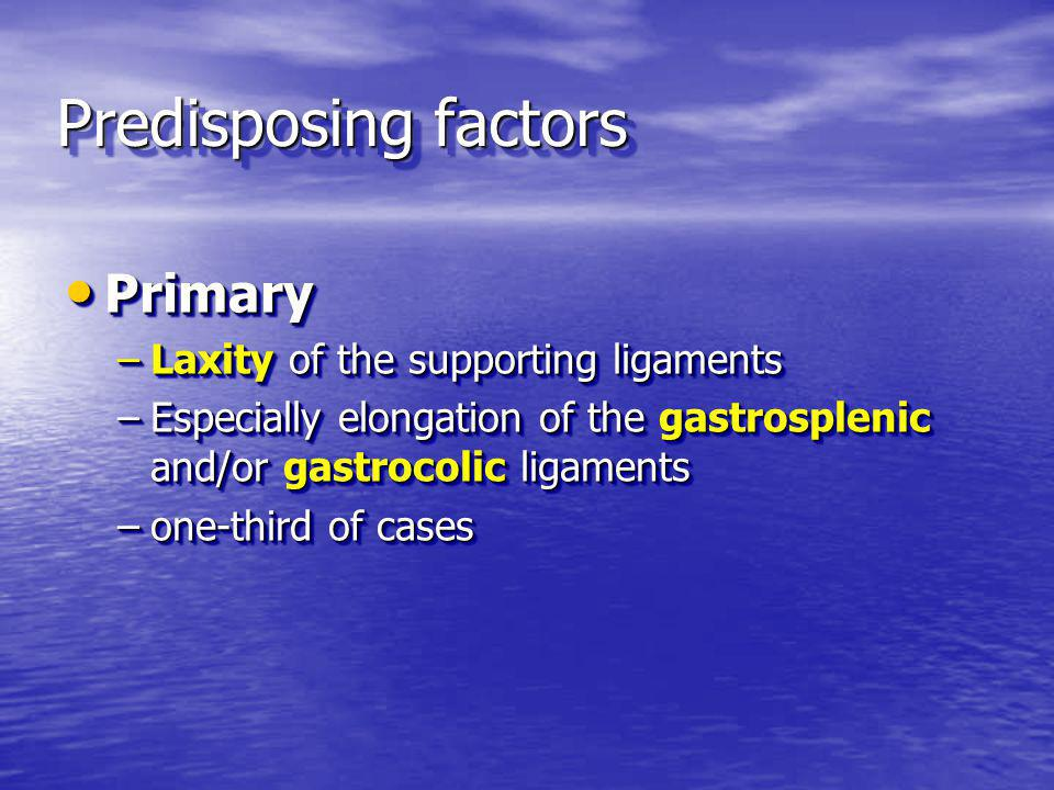 Predisposing factors Primary Primary –Laxity of the supporting ligaments –Especially elongation of the gastrosplenic and/or gastrocolic ligaments –one-third of cases Primary Primary –Laxity of the supporting ligaments –Especially elongation of the gastrosplenic and/or gastrocolic ligaments –one-third of cases