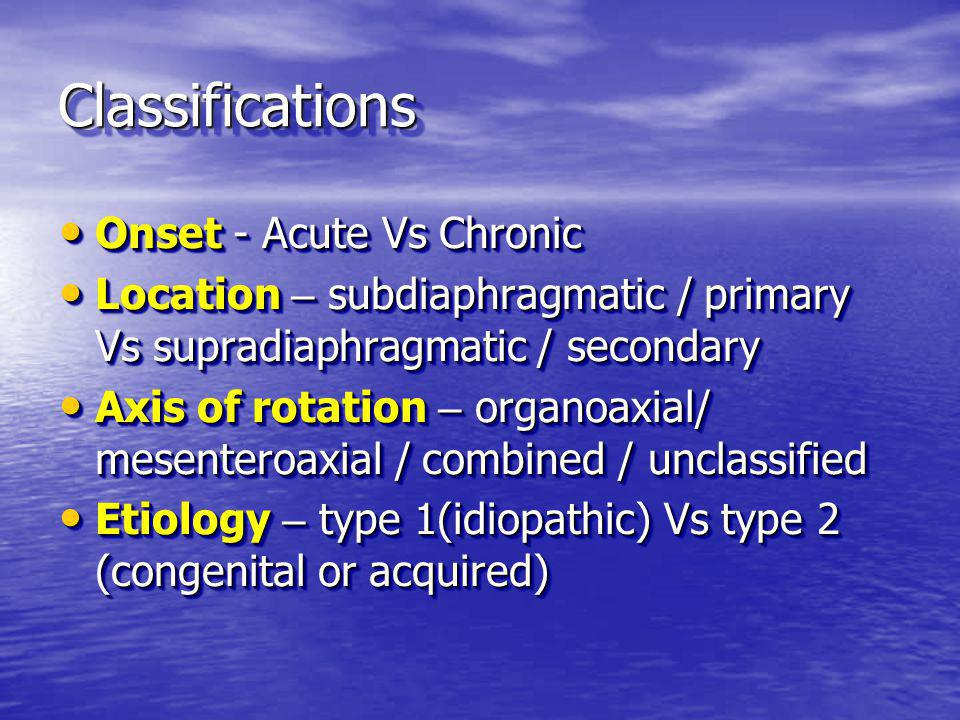 ClassificationsClassifications Onset - Acute Vs Chronic Onset - Acute Vs Chronic Location – subdiaphragmatic / primary Vs supradiaphragmatic / secondary Location – subdiaphragmatic / primary Vs supradiaphragmatic / secondary Axis of rotation – organoaxial/ mesenteroaxial / combined / unclassified Axis of rotation – organoaxial/ mesenteroaxial / combined / unclassified Etiology – type 1(idiopathic) Vs type 2 (congenital or acquired) Etiology – type 1(idiopathic) Vs type 2 (congenital or acquired) Onset - Acute Vs Chronic Onset - Acute Vs Chronic Location – subdiaphragmatic / primary Vs supradiaphragmatic / secondary Location – subdiaphragmatic / primary Vs supradiaphragmatic / secondary Axis of rotation – organoaxial/ mesenteroaxial / combined / unclassified Axis of rotation – organoaxial/ mesenteroaxial / combined / unclassified Etiology – type 1(idiopathic) Vs type 2 (congenital or acquired) Etiology – type 1(idiopathic) Vs type 2 (congenital or acquired)