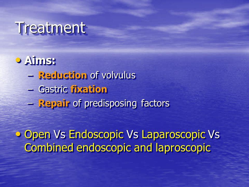TreatmentTreatment Aims: Aims: – Reduction of volvulus – Gastric fixation – Repair of predisposing factors Open Vs Endoscopic Vs Laparoscopic Vs Combined endoscopic and laproscopic Open Vs Endoscopic Vs Laparoscopic Vs Combined endoscopic and laproscopic Aims: Aims: – Reduction of volvulus – Gastric fixation – Repair of predisposing factors Open Vs Endoscopic Vs Laparoscopic Vs Combined endoscopic and laproscopic Open Vs Endoscopic Vs Laparoscopic Vs Combined endoscopic and laproscopic