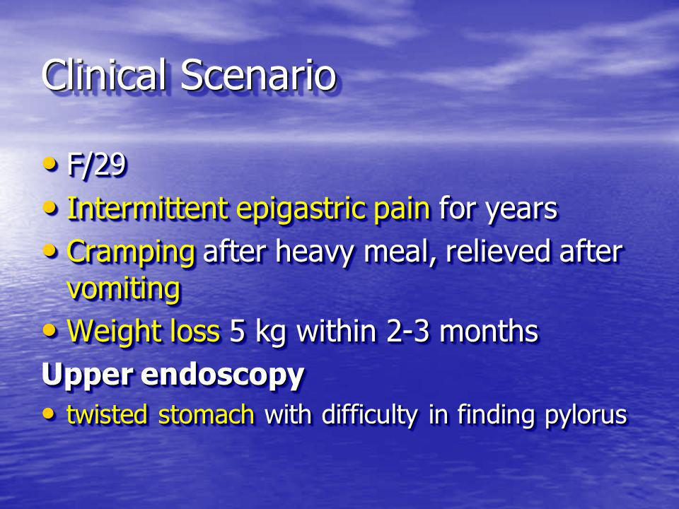 Clinical Scenario F/29 F/29 Intermittent epigastric pain for years Intermittent epigastric pain for years Cramping after heavy meal, relieved after vomiting Cramping after heavy meal, relieved after vomiting Weight loss 5 kg within 2-3 months Weight loss 5 kg within 2-3 months Upper endoscopy twisted stomach with difficulty in finding pylorus twisted stomach with difficulty in finding pylorus F/29 F/29 Intermittent epigastric pain for years Intermittent epigastric pain for years Cramping after heavy meal, relieved after vomiting Cramping after heavy meal, relieved after vomiting Weight loss 5 kg within 2-3 months Weight loss 5 kg within 2-3 months Upper endoscopy twisted stomach with difficulty in finding pylorus twisted stomach with difficulty in finding pylorus