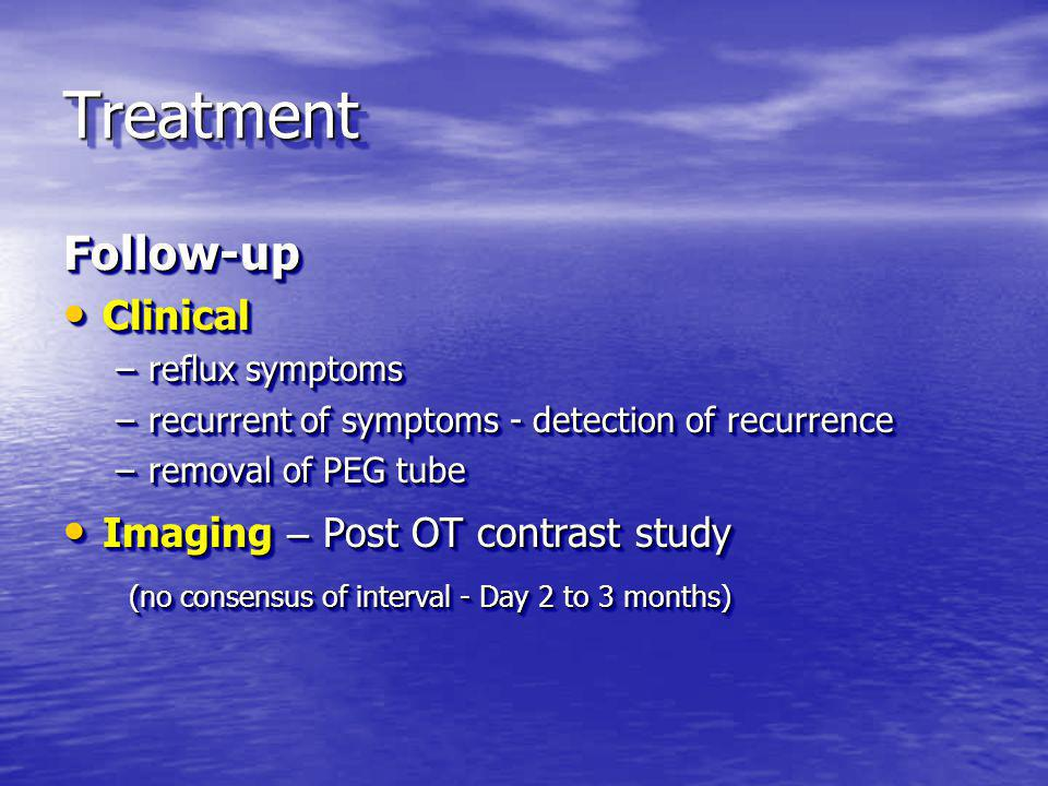 TreatmentTreatment Follow-up Clinical Clinical –reflux symptoms –recurrent of symptoms - detection of recurrence –removal of PEG tube Imaging – Post O