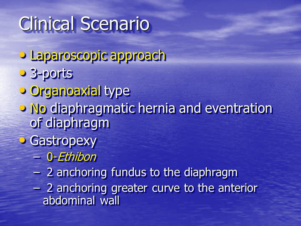 Clinical Scenario Laparoscopic approach Laparoscopic approach 3-ports 3-ports Organoaxial type Organoaxial type No diaphragmatic hernia and eventration of diaphragm No diaphragmatic hernia and eventration of diaphragm Gastropexy Gastropexy – 0-Ethibon – 2 anchoring fundus to the diaphragm – 2 anchoring greater curve to the anterior abdominal wall Laparoscopic approach Laparoscopic approach 3-ports 3-ports Organoaxial type Organoaxial type No diaphragmatic hernia and eventration of diaphragm No diaphragmatic hernia and eventration of diaphragm Gastropexy Gastropexy – 0-Ethibon – 2 anchoring fundus to the diaphragm – 2 anchoring greater curve to the anterior abdominal wall