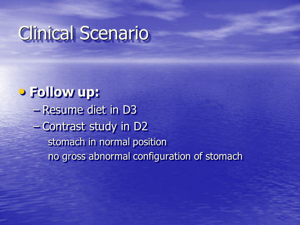 Clinical Scenario Follow up: Follow up: –Resume diet in D3 –Contrast study in D2 stomach in normal position no gross abnormal configuration of stomach Follow up: Follow up: –Resume diet in D3 –Contrast study in D2 stomach in normal position no gross abnormal configuration of stomach
