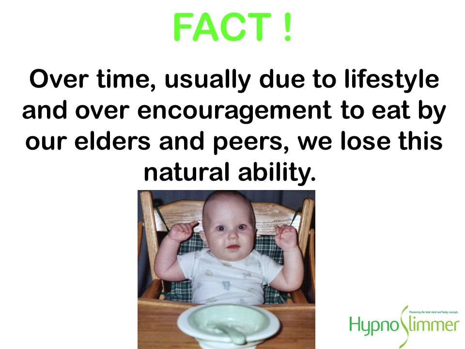 FACT ! Over time, usually due to lifestyle and over encouragement to eat by our elders and peers, we lose this natural ability.