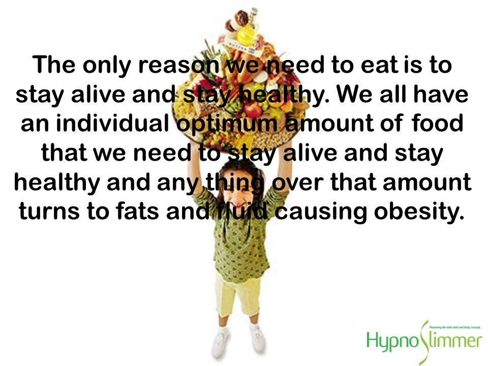 FACT . The only reason we need to eat is to stay alive and stay healthy.
