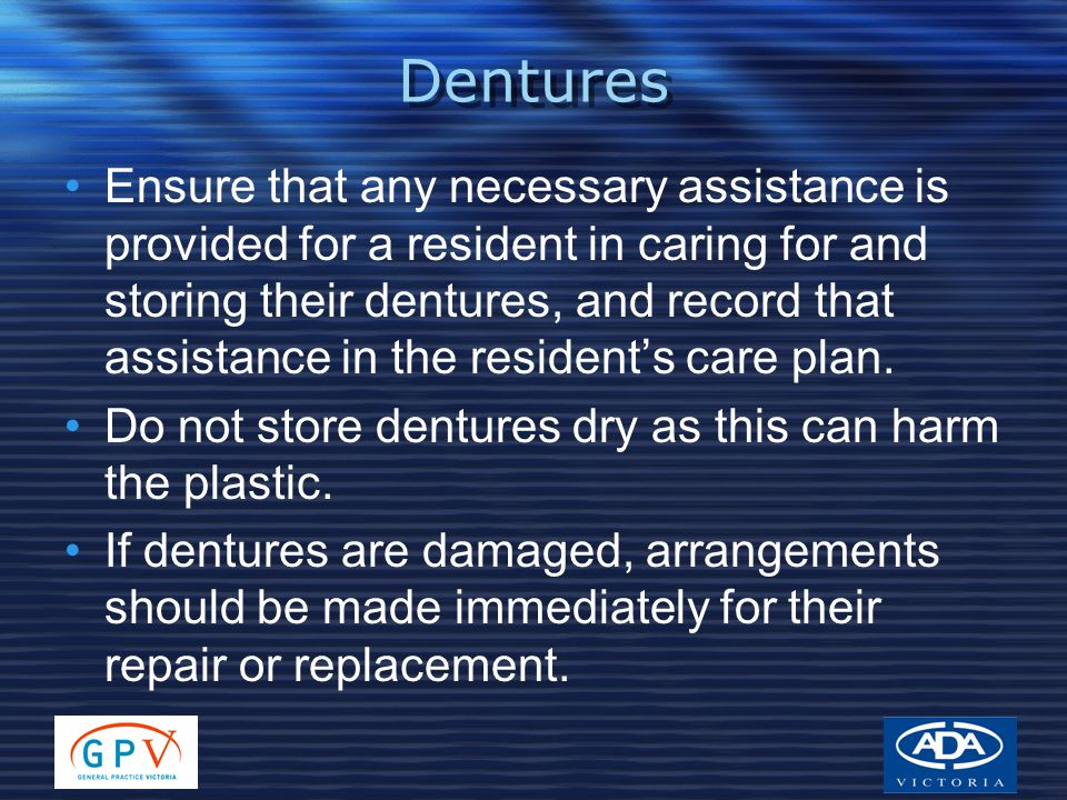 Dentures Ensure that any necessary assistance is provided for a resident in caring for and storing their dentures, and record that assistance in the r