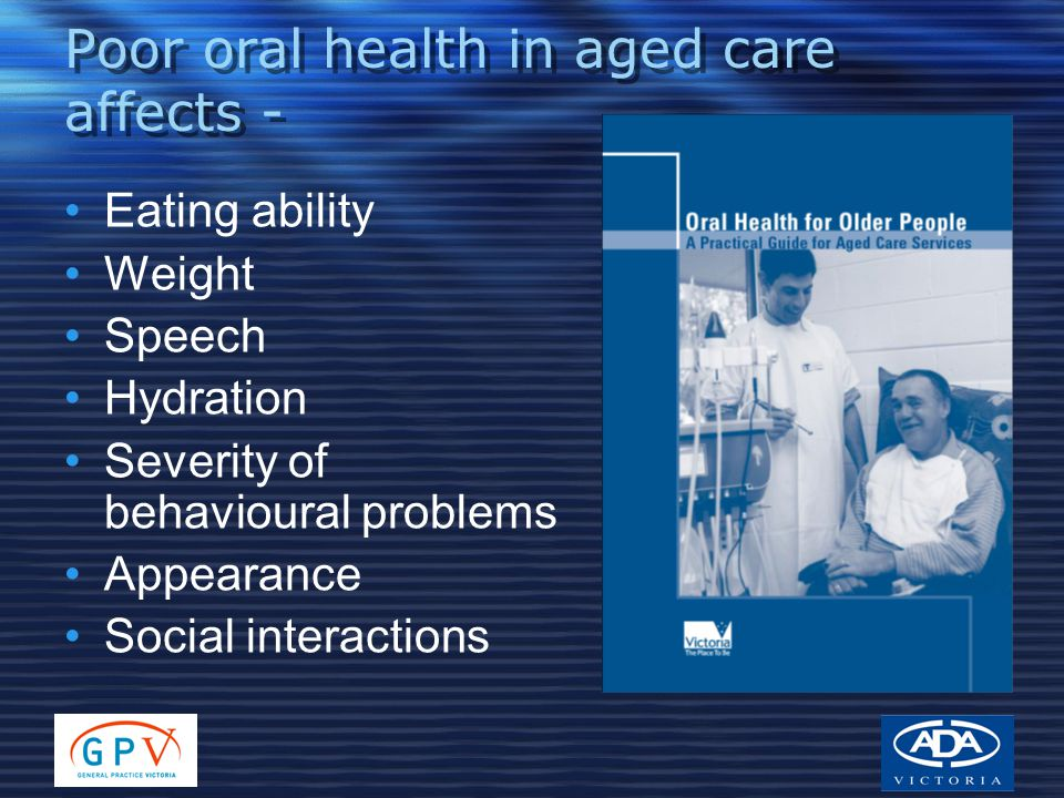 Poor oral health in aged care affects - Eating ability Weight Speech Hydration Severity of behavioural problems Appearance Social interactions