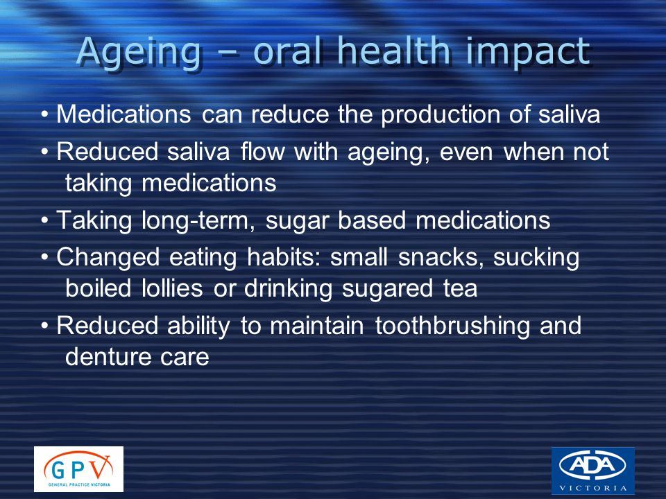 Ageing – oral health impact Medications can reduce the production of saliva Reduced saliva flow with ageing, even when not taking medications Taking l