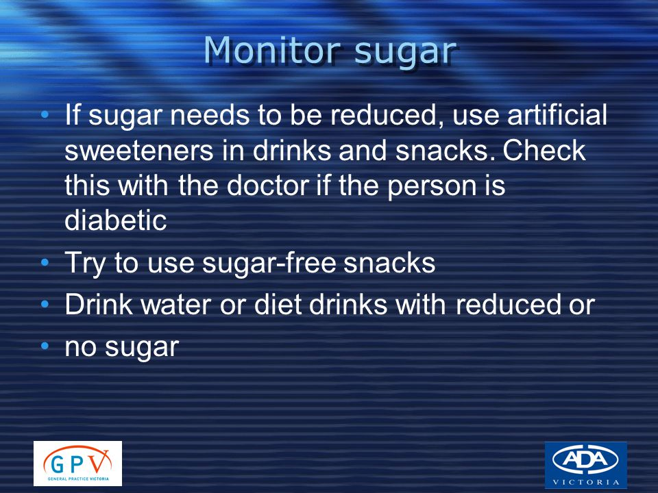 Monitor sugar If sugar needs to be reduced, use artificial sweeteners in drinks and snacks. Check this with the doctor if the person is diabetic Try t